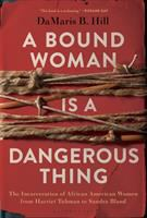 A Bound Woman is a Dangerous Thing: the incarceration of African American women from Harriet Tubman to Sandra Bland by DaMaris Hill