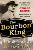 Title: The bourbon king : the life and crimes of George Remus, Prohibition's evil genius Author:Batchelor, Bob
