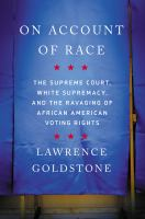 On Account of Race: The Supreme Court, White Supremacy, and the ravaging of African American voting rights by Lawrence Goldstone