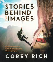 Title: Stories behind the images : lessons from a life in adventure photography Author:Rich, Corey
