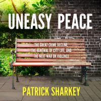 Uneasy Peace: [the Great Crime Decline, the Renewal of City Life, and the Next War on Violence]