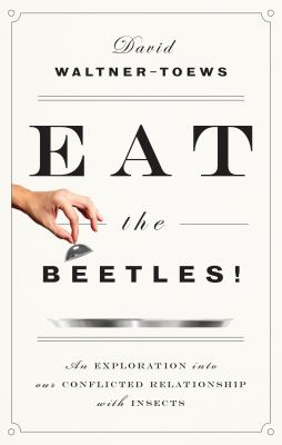 Eat the Beetles: An Exploration of Our Conflicted Relationship with Insects book jacket