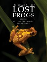 In search of lost frogs : the campaign to rediscover the world's rarest amphibians