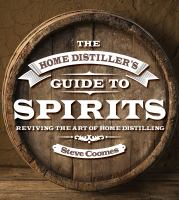 The home distiller's guide to spirits : reviving the art of home distilling
