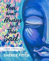 Title: You won't always be this sad : a book of moments Author:Fitch, Sheree