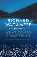 Title: What comes from spirit : Richard Wagamese selected Author:Wagamese, Richard