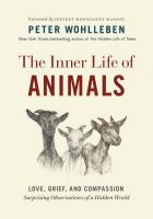 The Inner Life of Animals: Love, Grief, and Compassion : Surprising Observations of A Hidden World