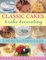 Classic cakes & cake decorating : the complete guide to baking and decorating cakes for every occasion, with 100 easy-to-follow recipes and over 500 step-by-step photographs