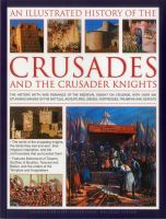 An illustrated history of the Crusades and the crusader knights : the history, myth and romance of the medieval knight on crusade, with over 400 stunning images of the battles, adventures, sieges, fortresses, triumphs and defeats