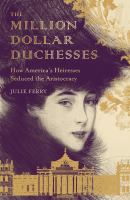 Title: The million dollar duchesses : how America's heiresses seduced the aristocracy Author:Ferry, Julie