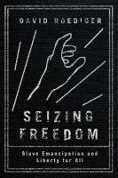 Seizing freedom : slave emancipation and liberty for all