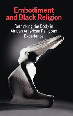 Book cover for Embodiment and Black religion : rethinking the body in African American religious experience / CERCL Writing Collective