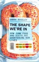 The shape we're in : how junk food and diets are shortening our lives