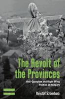 Revolt of the Provinces : Anti-Gypsyism and Right-Wing Politics in Hungary /