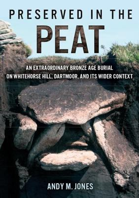 Book cover for Preserved in the peat [electronic resource] : an extraordinary Bronze Age burial on Whitehorse Hill, Dartmoor, and its wider context / Andy M. Jones