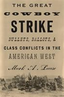 The Great Cowboy Strike. Bullets, Ballots & Class Conflicts in the American West