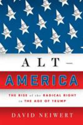 Book cover for Alt-America : the Rise of the Radical Right in the Age of Trump / David Neiwert