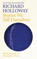 Title: Stories we tell ourselves : making meaning in a meaningless universe Author:Holloway, Richard