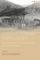 Post-Ottoman topologies : the presence of the past in the era of the nation-state /