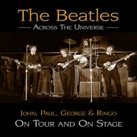 The Beatles : across the universe : John, Paul George & Ringo on tour and on stage