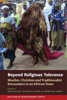 Beyond religious tolerance : Muslim, Christian and traditionalist encounters in an African town /