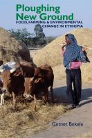 Ploughing new ground : food, farming & environmental change in Ethiopia /