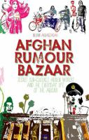Afghan rumour bazaar : secret sub-cultures, hidden worlds and the everyday life of the absurd