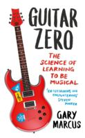 Guitar zero : the science of learning to be musical