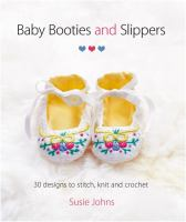 Baby booties and slippers : 30 designs to stitch, knit and crochet