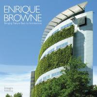 Enrique Browne : bringing nature back to architecture = devolviendo la naturaleza a la arquitectura.