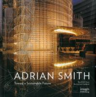 The architecture of Adrian Smith : the SOM years, 1980-2006 : toward a sustainable future