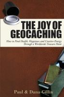 The joy of geocaching : how to find health, happiness and creative energy through a worldwide treasure hunt