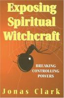 Exposing spiritual witchcraft : breaking controlling powers