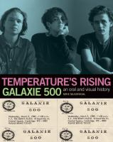 Temperature's rising Galaxie 500 : an oral history by Mike McGonigal ; with a visual archive and commentary by Naomi Yang.