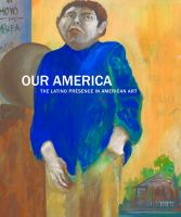 Our America : the Latino presence in American art