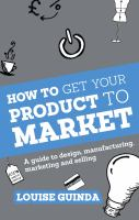 How to get your product to market [electronic resource] : a guide to design, manufacturing, marketing and selling