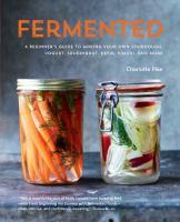 Fermented : a beginner's guide to making your own sourdough, yogurt, sauerkraut, kefir, kimchi, and more