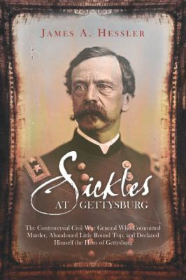 cover of the e-book Sickles at Gettysburg: The Controversial Civil War General Who Committed Murder, Abandoned Little Round Top, and Declared Himself the Hero of Gettysburg