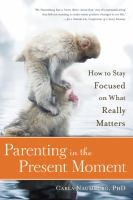 Parenting in the present moment : how to stay focused on what really matters