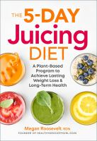 The 5 Day Juicing Diet: A Plant-based Program to Achieve Lasting Weight Loss & Long-term Health