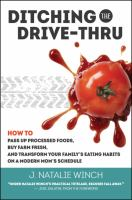 Ditching the drive-thru : how to pass up processed foods, buy farm fresh, and transform you family's eating habits on a modern mom's schedule