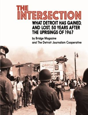 Book cover for The intersection : what Detroit has gained, and lost, 50 years after the uprisings of 1967 / by Bridge Magazine and The Detroit Journalism Cooperative