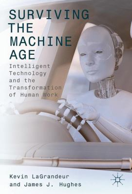 Book cover for Surviving the machine age :  Intelligent technology and the transformation of human work / Kevin LaGrandeur &#59; James J. Hughes, editors.