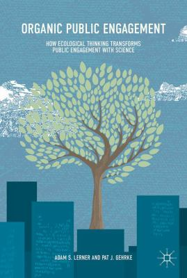 Book cover for Organic Public Engagement [electronic resource]: How Ecological Thinking Transforms Public Engagement with Science