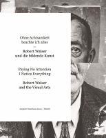 Ohne Achtsamkeit beachte ich alles : Robert Walser und die bildende Kunst = Paying no attention I notice everything : Robert Walser and the visual arts