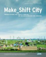 Make_shift city : renegotiating the urban commons = Make_shift city : die Neuverhandlung des Urbanen