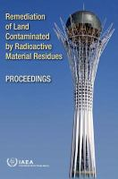 Remediation of land contaminated by radioactive material residues : summary of an international conference organized by the International Atomic Energy Agency, hosted by the Government             of Kazakhstan and held in Astana, 18-22 May 2009.