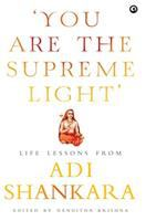 'You are the supreme light' : life lessons from Adi Shankara /