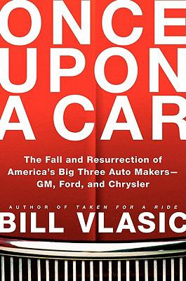 Once Upon a Car: The Fall and Resurrection of America's Big Three Auto Makers--GM, Ford, and Chrysler  by Bill Vlasic