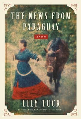 The News from Paraguay: a novel by Lily Tuck